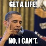 No I Cant Obama Meme | GET A LIFE! NO, I CAN'T. | image tagged in memes,no i cant obama | made w/ Imgflip meme maker