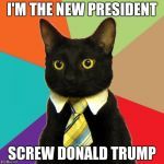Business Cat Meme | I'M THE NEW PRESIDENT SCREW DONALD TRUMP | image tagged in memes,business cat | made w/ Imgflip meme maker