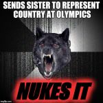 Insanity Wolf Meme | SENDS SISTER TO REPRESENT COUNTRY AT OLYMPICS NUKES IT | image tagged in memes,insanity wolf,kim jong-un,winter olympics,kim yo jong,pyeongchang | made w/ Imgflip meme maker