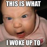 Evil Baby Meme | THIS IS WHAT I WOKE UP TO | image tagged in memes,evil baby | made w/ Imgflip meme maker