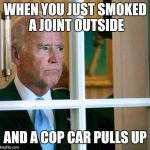 Sad Joe Biden | WHEN YOU JUST SMOKED A JOINT OUTSIDE AND A COP CAR PULLS UP | image tagged in sad joe biden | made w/ Imgflip meme maker