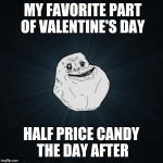 Forever Alone Meme | MY FAVORITE PART OF VALENTINE'S DAY HALF PRICE CANDY THE DAY AFTER | image tagged in memes,forever alone | made w/ Imgflip meme maker