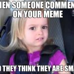 Unimpressed little girl | WHEN SOMEONE COMMENTS ON YOUR MEME AND THEY THINK THEY ARE SMART | image tagged in unimpressed little girl | made w/ Imgflip meme maker