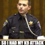 bad cop | SHE WAS AN OVERWEIGHT ELDERLY WOMEN. I FEARED FOR MY LIFE. SO I HAD MY K9 ATTACK HER FOR A LENGTHY AMOUNT OF TIME. | image tagged in memes,police officer testifying,scared,no excuses,police state | made w/ Imgflip meme maker