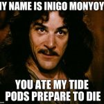 Inigo Montoya Meme | MY NAME IS INIGO MONYOYA YOU ATE MY TIDE PODS PREPARE TO DIE | image tagged in memes,inigo montoya | made w/ Imgflip meme maker