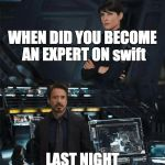 When did you become an expert | WHEN DID YOU BECOME AN EXPERT ON swift LAST NIGHT | image tagged in when did you become an expert | made w/ Imgflip meme maker