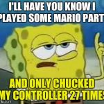 Ill Have You Know Spongebob Meme | I'LL HAVE YOU KNOW I PLAYED SOME MARIO PARTY AND ONLY CHUCKED MY CONTROLLER 27 TIMES | image tagged in memes,ill have you know spongebob | made w/ Imgflip meme maker