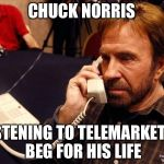 Chuck Norris Phone Meme | CHUCK NORRIS LISTENING TO TELEMARKETER BEG FOR HIS LIFE | image tagged in memes,chuck norris phone,chuck norris | made w/ Imgflip meme maker