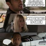 "The Rock Driving Meme | YOU KNOW HOW SHREK CAME AND ASKED ME ""WHAT ARE YOU DOING IN MY SWAMP"" WHO THE HELL IS SHREK 