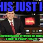"newscaster  | THIS JUST IN: SOMEONE WHO DISAGREES WITH YOU IS NOT NECESSARILY A RACIST OR A ""HATER"". FILM AT 11. 