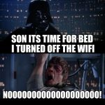 Star Wars No Meme | SON ITS TIME FOR BED I TURNED OFF THE WIFI NOOOOOOOOOOOOOOOOOOO! | image tagged in memes,star wars no | made w/ Imgflip meme maker