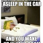 SpongeBob caveman bed | WHEN YOU FALL ASLEEP IN THE CAR AND YOU WAKE UP IN YOUR ROOM | image tagged in spongebob caveman bed | made w/ Imgflip meme maker