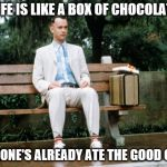 "Forrest Gump's wise words | ""LIFE IS LIKE A BOX OF CHOCOLATE, SOMEONE'S ALREADY ATE THE GOOD ONES"" 