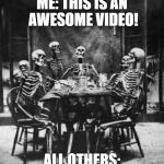 Watching a Youtube video over 6 months old be like | ME: THIS IS AN AWESOME VIDEO! ALL OTHERS: | image tagged in skeletons,youtube,comments,old | made w/ Imgflip meme maker