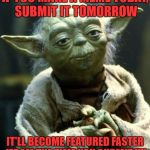 Star Wars Yoda Meme | IF YOU MAKE A MEME TODAY, SUBMIT IT TOMORROW IT'LL BECOME FEATURED FASTER (FROM THE TIME YOU SUBMIT IT) | image tagged in memes,star wars yoda | made w/ Imgflip meme maker