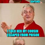 My cousin is actually still in prison! | THE TEACHER ASKED ME TO GIVE AN EXAMPLE OF AN INCOMPLETE SENTENCE I TOLD HER MY COUSIN ESCAPED FROM PRISON | image tagged in bad pun dangerfield,memes,bad puns,funny,rodney dangerfield | made w/ Imgflip meme maker