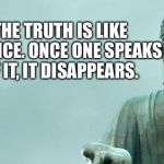 buddha | THE TRUTH IS LIKE SILENCE. ONCE ONE SPEAKS OF IT, IT DISAPPEARS. | image tagged in buddha | made w/ Imgflip meme maker