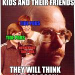 Vengeance Dad Meme | IF I DO IT FOR THE KIDS AND THEIR FRIENDS THEY WILL THINK IM COOL AGAIN TIDE PODS TIDE PODS NOTHEN BUT TIDE PODS | image tagged in memes,vengeance dad | made w/ Imgflip meme maker