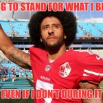 Colin Kapernick | I'M GOING TO STAND FOR WHAT I BELIEVE IN EVEN IF I DON'T DURING IT | image tagged in colin kapernick | made w/ Imgflip meme maker