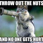 Bazooka Squirrel Meme | THROW OUT THE NUTS AND NO ONE GETS HURT | image tagged in memes,bazooka squirrel | made w/ Imgflip meme maker