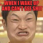 Impossibru Guy Original Meme | WHEN I WAKE UP AND CAN'T SEE SHIT | image tagged in memes,impossibru guy original | made w/ Imgflip meme maker