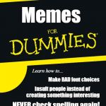 Tested on cute animals (some feelings  were hurt) | Memes NEVER check spelling again! Make BAD font choices Insult people instead of creating something interesting Learn how to... | image tagged in for dummies | made w/ Imgflip meme maker