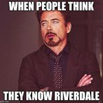 Robert Downey Jr rolling eyes | WHEN PEOPLE THINK THEY KNOW RIVERDALE | image tagged in robert downey jr rolling eyes | made w/ Imgflip meme maker