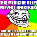 JACKS MEMES | THIS MEDICINE HELPS PREVENT HEARTBURN SIDE EFFECTS ARE HEARTBURN HEART FAILURE AND SOMETIMES DEATH | image tagged in memes,troll face colored | made w/ Imgflip meme maker
