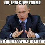 Vladimir Putin Meme | OK, LETS COPY TRUMP AND BUILD A WALL TO EUROPE | image tagged in memes,vladimir putin | made w/ Imgflip meme maker