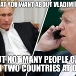 The Good Thing About Vladimir Putin is... | SAY WHAT YOU WANT ABOUT VLADIMIR PUTIN.. BUT NOT MANY PEOPLE CAN RUN TWO COUNTRIES AT ONCE | image tagged in putin/trump phone call,vladimir putin,donald trump | made w/ Imgflip meme maker