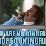Ron Burgundy | YOU ARE NO LONGER IN THE TOP 50 ON IMGFLIP SIR | image tagged in ron burgundy,memes,true story bro | made w/ Imgflip meme maker