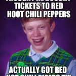 Who wouldn't rather go see a band of rockin rowdy pipers? | THOUGHT HE BOUGHT TICKETS TO RED HOOT CHILI PEPPERS ACTUALLY GOT RED HOT CHILI PIPERS TIX | image tagged in good luck brian,red hot chilli pipers,oops | made w/ Imgflip meme maker