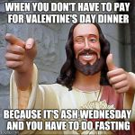 Buddy Christ Meme | WHEN YOU DON'T HAVE TO PAY FOR VALENTINE'S DAY DINNER BECAUSE IT'S ASH WEDNESDAY AND YOU HAVE TO DO FASTING | image tagged in memes,buddy christ | made w/ Imgflip meme maker