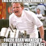 Stir-fried chicken in a wok-a wok-a coming right up! | THIS CHICKEN IS SO RUBBERY FOZZIE BEAR WANTS TO USE IT IN HIS COMEDY ACT | image tagged in memes,chef gordon ramsay,muppet,waka waka,fozzie bear,rubber chicken | made w/ Imgflip meme maker