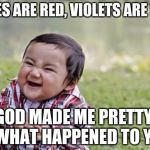 Evil Toddler Meme | ROSES ARE RED, VIOLETS ARE BLUE GOD MADE ME PRETTY, SO WHAT HAPPENED TO YOU? | image tagged in memes,evil toddler | made w/ Imgflip meme maker