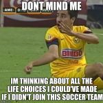 Efrain Juarez Meme | DONT MIND ME IM THINKING ABOUT ALL THE LIFE CHOICES I COULD'VE MADE IF I DIDN'T JOIN THIS SOCCER TEAM | image tagged in memes,efrain juarez | made w/ Imgflip meme maker