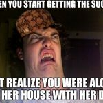 Oh No Meme | WHEN YOU START GETTING THE SUCK BUT REALIZE YOU WERE ALONE AT HER HOUSE WITH HER DAD | image tagged in memes,oh no,scumbag | made w/ Imgflip meme maker
