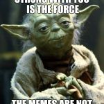 Star Wars Yoda Meme | STRONG WITH YOU IS THE FORCE THE MEMES ARE NOT | image tagged in memes,star wars yoda | made w/ Imgflip meme maker