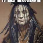Native American | I'VE REALLY STARTED TO TRUST THE GOVERNMENT SAID NO NATIVE EVER | image tagged in native american | made w/ Imgflip meme maker