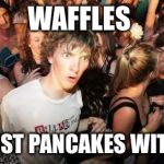 Sudden Clarity Clarence Meme | WAFFLES ARE JUST PANCAKES WITH ABS | image tagged in memes,sudden clarity clarence | made w/ Imgflip meme maker