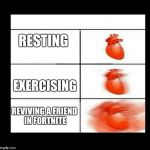 heart beating faster | RESTING EXERCISING REVIVING A FRIEND IN FORTNITE | image tagged in heart beating faster | made w/ Imgflip meme maker