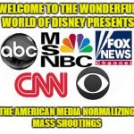 Media Lies | WELCOME TO THE WONDERFUL WORLD OF DISNEY PRESENTS THE AMERICAN MEDIA NORMALIZING MASS SHOOTINGS | image tagged in media lies | made w/ Imgflip meme maker