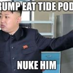 This is Why I Nuke People.  | TRUMP EAT TIDE PODS NUKE HIM | image tagged in this is why i nuke people | made w/ Imgflip meme maker