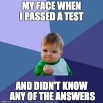 Success Kid Meme | MY FACE WHEN I PASSED A TEST AND DIDN'T KNOW ANY OF THE ANSWERS | image tagged in memes,success kid | made w/ Imgflip meme maker