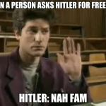 Student | WHEN A PERSON ASKS HITLER FOR FREEDOM HITLER: NAH FAM | image tagged in student | made w/ Imgflip meme maker