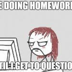 Computer Guy Meme | ME DOING HOMEWORK... UNTIL I GET TO QUESTION 2 | image tagged in memes,computer guy | made w/ Imgflip meme maker