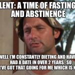 Way ahead of you there, Lent | LENT: A TIME OF FASTING AND ABSTINENCE WELL I'M CONSTANTLY DIETING AND HAVEN'T HAD A DATE IN OVER 2 YEARS. SO I'VE GOT THAT GOING FOR ME WH | image tagged in memes,so i got that goin for me which is nice,catholic,lent,bill murray golf,abstinence | made w/ Imgflip meme maker