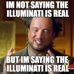 Ancient Aliens Meme | IM NOT SAYING THE ILLUMINATI IS REAL BUT IM SAYING THE ILLUMINATI IS REAL | image tagged in memes,ancient aliens | made w/ Imgflip meme maker