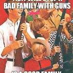 Christmas Guns | THE ONLY THING THAT WILL STOP A BAD FAMILY WITH GUNS IS A GOOD FAMILY WITH GUNS | image tagged in christmas guns | made w/ Imgflip meme maker