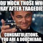 Leonardo Dicaprio Cheers Meme | YOU MOCK THOSE WHO PRAY AFTER TRAGEDIES. CONGRATULATIONS. YOU ARE A DOUCHEBAG. | image tagged in memes,leonardo dicaprio cheers | made w/ Imgflip meme maker